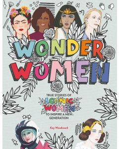 WONDER WOMEN: BE INSPIRED BY THE LIVES OF ICONIC WOMEN TO INSPIRE A NEW GENERATION