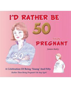 ID RATHER BE 50 THAN PREGNANT