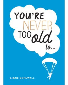 YOURE NEVER TOO OLD