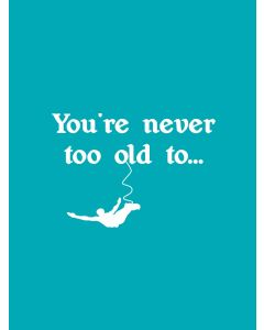 YOURE NEVER TOO OLD TO….